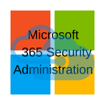 Microsoft 365 Security Administration